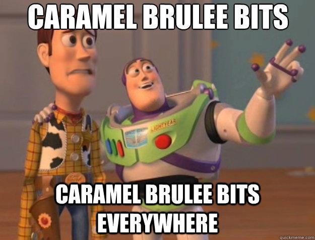 Caramel Brulee Bits Caramel Brulee Bits everywhere - Caramel Brulee Bits Caramel Brulee Bits everywhere  Toy Story