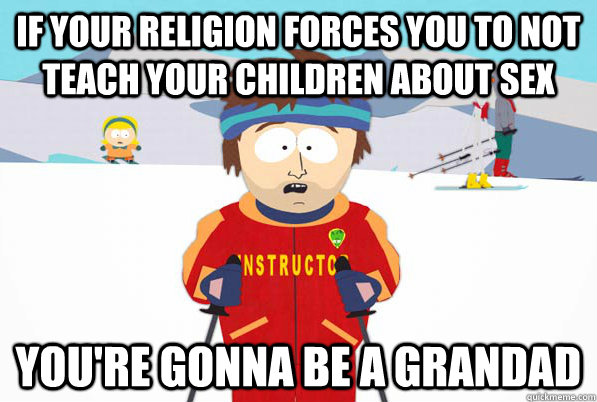 if your religion forces you to not teach your children about sex you're gonna be a grandad