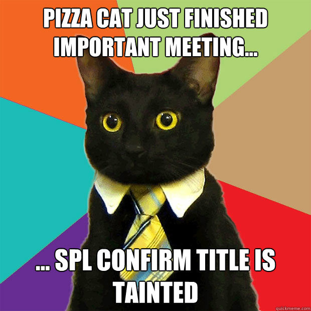 PIZZA CAT JUST FINISHED IMPORTANT MEETING... ... SPL CONFIRM TITLE IS TAINTED - PIZZA CAT JUST FINISHED IMPORTANT MEETING... ... SPL CONFIRM TITLE IS TAINTED  Business Cat
