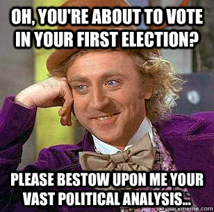 Oh, you're about to vote in your first election? Please bestow upon me your vast political analysis...