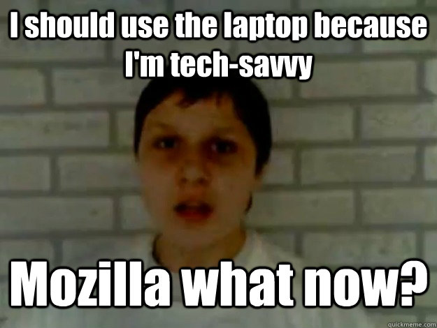 I should use the laptop because I'm tech-savvy Mozilla what now?
