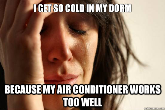 I get so cold in my dorm because my air conditioner works too well - I get so cold in my dorm because my air conditioner works too well  First World Problems