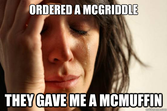 Ordered a mcgriddle they gave me a mcmuffin - Ordered a mcgriddle they gave me a mcmuffin  First World Problems