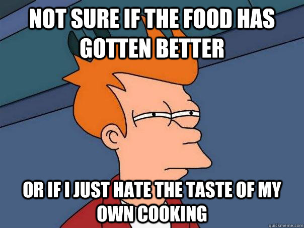 Not sure if the food has gotten better Or if I just hate the taste of my own cooking - Not sure if the food has gotten better Or if I just hate the taste of my own cooking  Futurama Fry