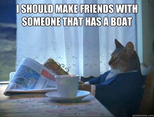 I should make friends with someone that has a boat  - I should make friends with someone that has a boat   The One Percent Cat