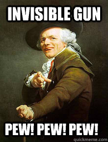 invisible gun  pew! pew! pew!