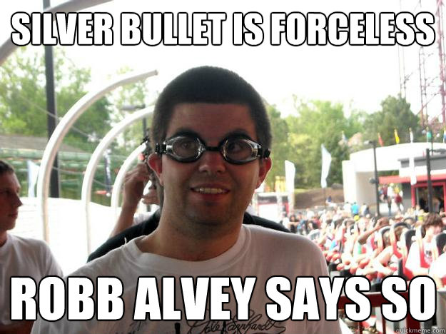 Silver Bullet is forceless Robb Alvey says so