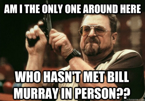 Am I the only one around here who hasn't met Bill Murray in person?? - Am I the only one around here who hasn't met Bill Murray in person??  Am I the only one