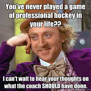 You've never played a game of professional hockey in your life?? I can't wait to hear your thoughts on what the coach SHOULD have done. - You've never played a game of professional hockey in your life?? I can't wait to hear your thoughts on what the coach SHOULD have done.  Condescending Wonka