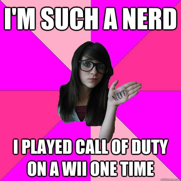 I'm such a nerd i played call of duty on a wii one time - I'm such a nerd i played call of duty on a wii one time  Idiot Nerd Girl