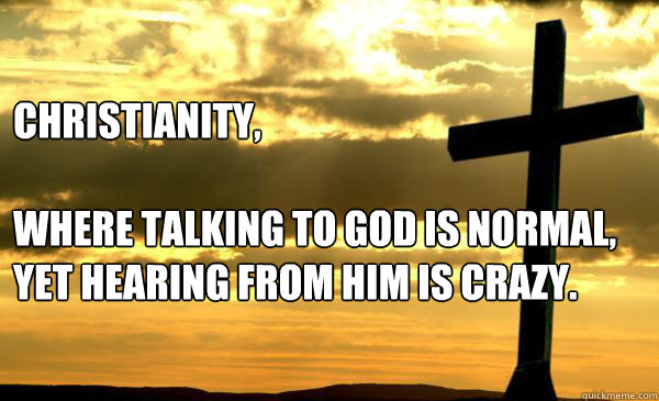 Christianity,  where talking to god is normal, yet hearing from him is crazy.