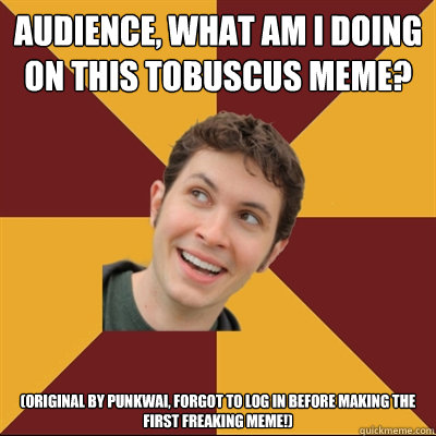 Audience, what am I doing on this Tobuscus meme? (original by punkwai, forgot to log in before making the first freaking meme!)