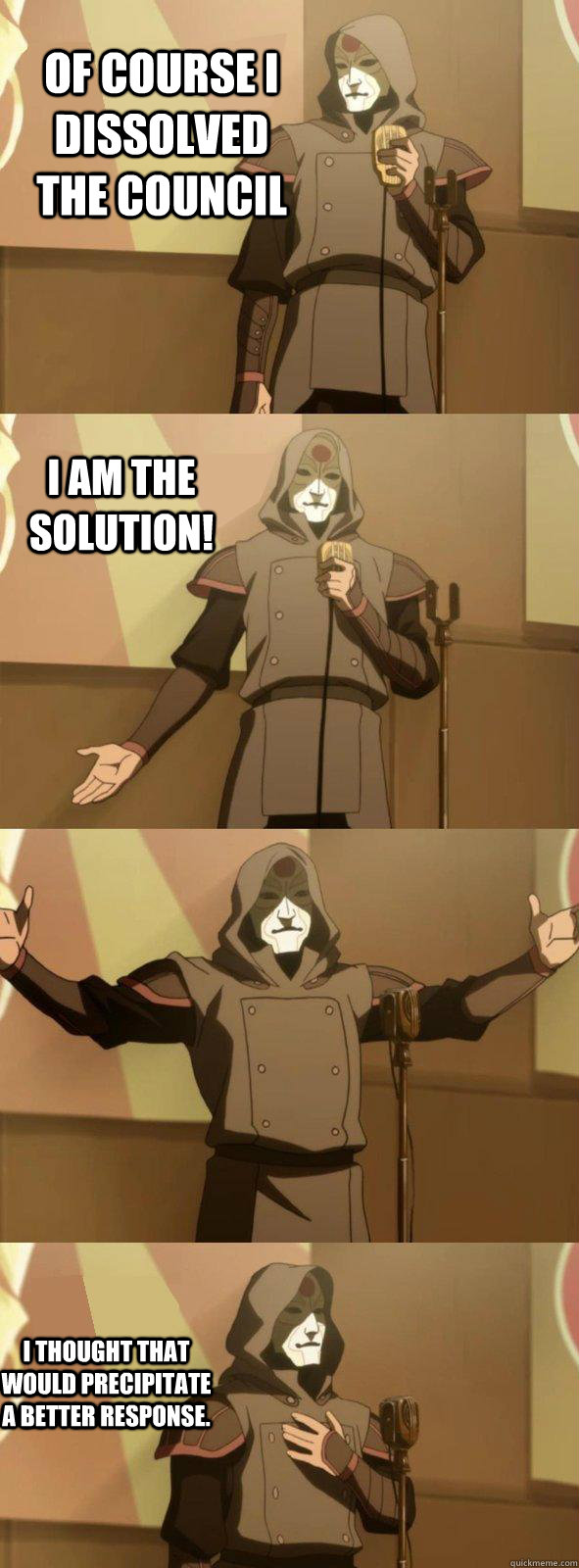 Of course I dissolved the council I thought that would precipitate a better response. I am the solution!  Bad Joke Amon