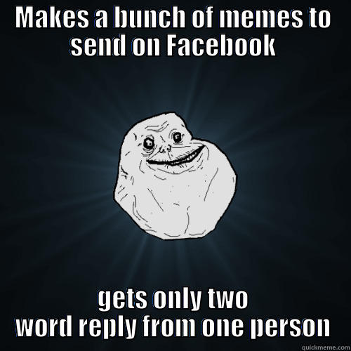 MAKES A BUNCH OF MEMES TO SEND ON FACEBOOK GETS ONLY TWO WORD REPLY FROM ONE PERSON Forever Alone