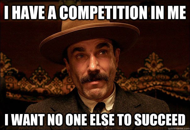 I HAVE A COMPETITION IN ME I WANT NO ONE ELSE TO SUCCEED  Daniel Plainview
