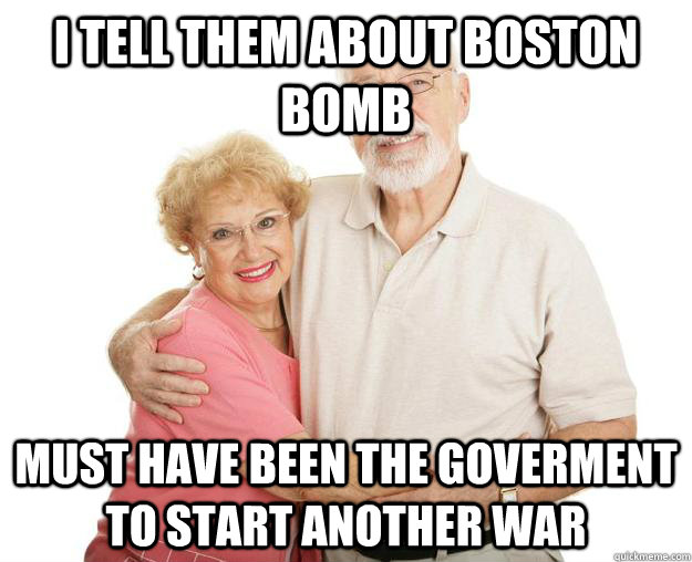 i tell them about boston bomb must have been the goverment to start another war  Scumbag Grandparents