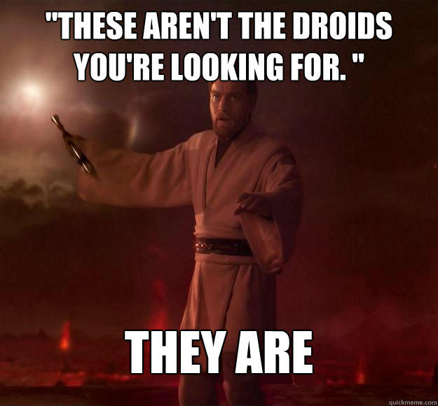 f74a5f4bb513ab79711b9e0d4dbd088fc45cf99d263fec9173d5f675924af6b6 these aren't the droids you're looking for \