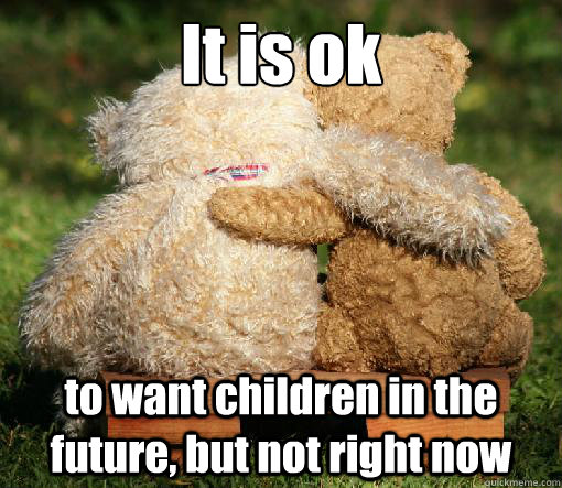 It is ok to want children in the future, but not right now