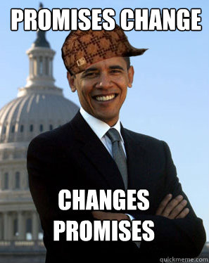 PROMISES CHANGE CHANGES PROMISES   - PROMISES CHANGE CHANGES PROMISES    Scumbag Obama