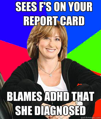 Sees F's on your report card  Blames ADHD that she diagnosed - Sees F's on your report card  Blames ADHD that she diagnosed  Sheltering Suburban Mom