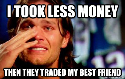 I took less money Then they traded my best friend - I took less money Then they traded my best friend  Tom Brady Cry - Wes Welker Drop