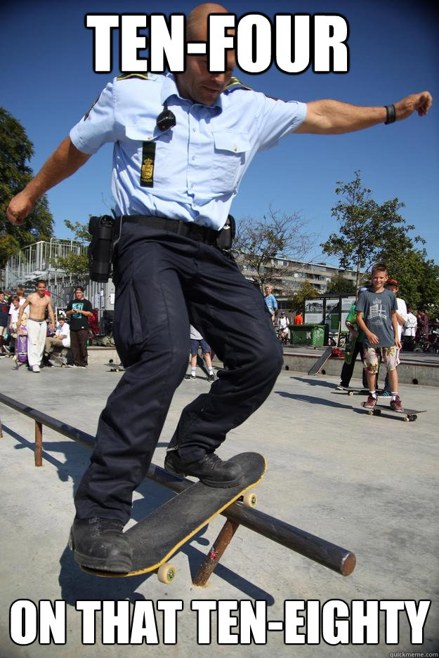 ten-four on that ten-eighty - ten-four on that ten-eighty  Skateboard Cop