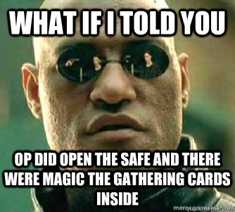 What if I told you  OP did open the safe and there were Magic The Gathering cards inside - What if I told you  OP did open the safe and there were Magic The Gathering cards inside  Matrix Morpheous
