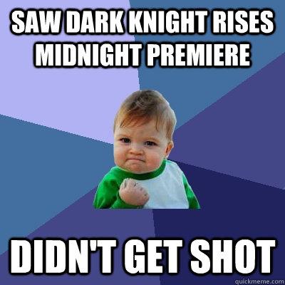 saw dark knight rises midnight premiere didn't get shot  Success Kid