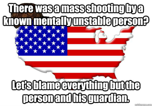 There was a mass shooting by a known mentally unstable person? Let's blame everything but the person and his guardian. - There was a mass shooting by a known mentally unstable person? Let's blame everything but the person and his guardian.  Scumbag america