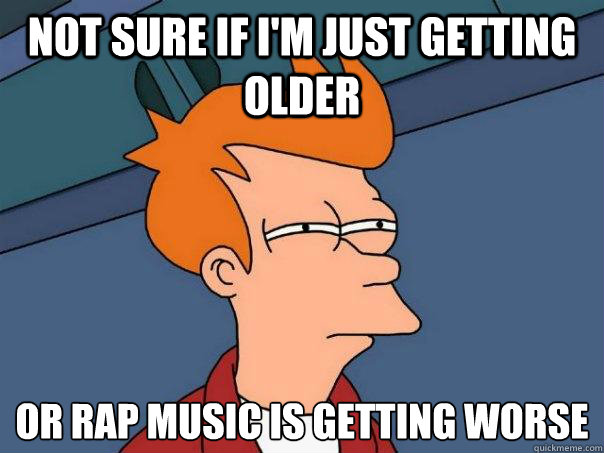 not sure if i'm just getting older or rap music is getting worse - not sure if i'm just getting older or rap music is getting worse  Futurama Fry