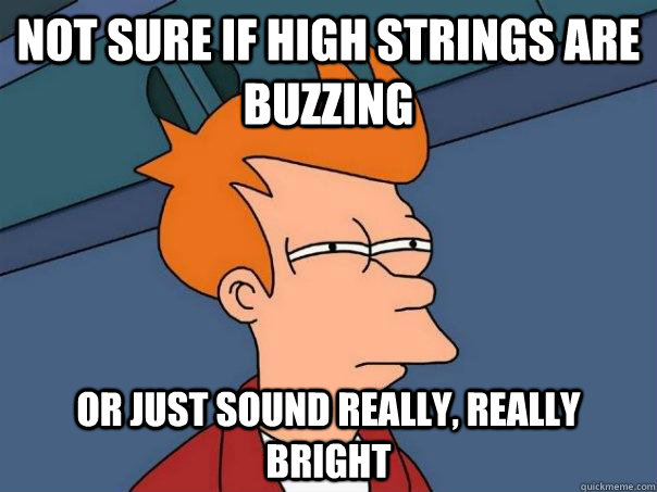 Not sure if high strings are buzzing Or just sound really, really bright - Not sure if high strings are buzzing Or just sound really, really bright  Futurama Fry