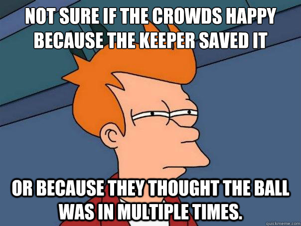Not sure if the crowds Happy Because the keeper saved it or because they thought the ball was in multiple times. - Not sure if the crowds Happy Because the keeper saved it or because they thought the ball was in multiple times.  Futurama Fry