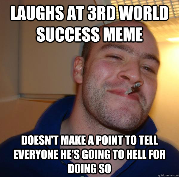 Laughs at 3rd world success meme doesn't make a point to tell everyone he's going to hell for doing so - Laughs at 3rd world success meme doesn't make a point to tell everyone he's going to hell for doing so  Misc