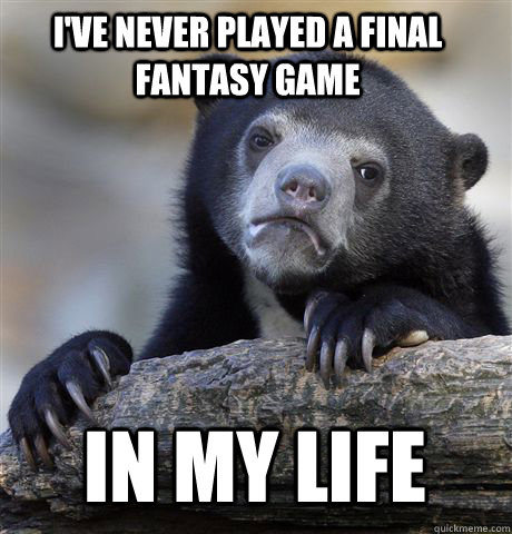 I'VE NEVER PLAYED A FINAL FANTASY GAME  IN MY LIFE  Confession Bear