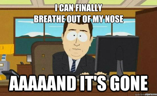 I can finally breathe out of my nose Aaaaand it's gone  Aand its gone