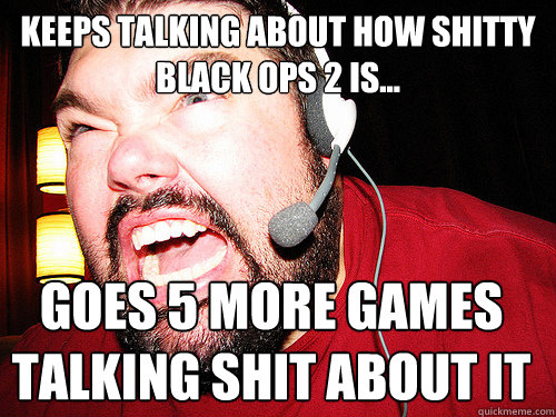 Keeps talking about how shitty Black Ops 2 is... Goes 5 more games talking shit about it - Keeps talking about how shitty Black Ops 2 is... Goes 5 more games talking shit about it  Misc