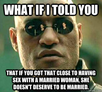 What if I told you That if you got that close to having sex with a married woman, she doesn't deserve to be married. - What if I told you That if you got that close to having sex with a married woman, she doesn't deserve to be married.  What if I told you