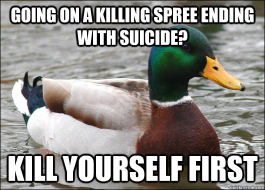 Going on a killing spree ending with suicide? Kill yourself first - Going on a killing spree ending with suicide? Kill yourself first  Actual Advice Mallard
