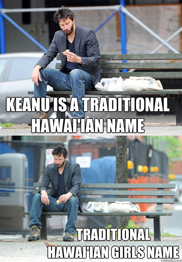 Keanu is a traditional hawai'ian name traditional hawai'ian girls name - Keanu is a traditional hawai'ian name traditional hawai'ian girls name  Sad Keanu