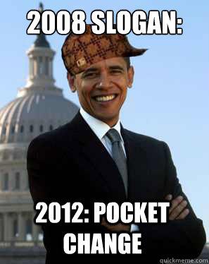 2008 slogan: change 2012: pocket change  Scumbag Obama