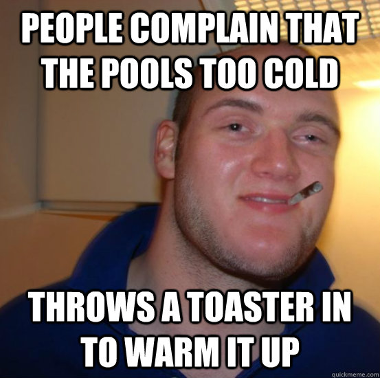 people complain that the pools too cold throws a toaster in to warm it up - people complain that the pools too cold throws a toaster in to warm it up  Good 10 Guy Greg