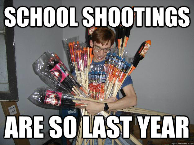 school shootings are so last year - school shootings are so last year  Crazy Fireworks Nerd