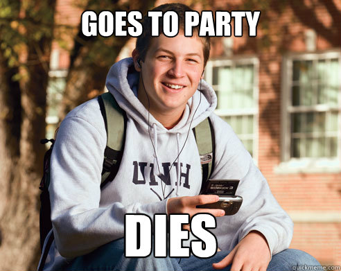 goes to party dies  - goes to party dies   College Freshman