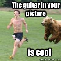 The guitar in your picture is cool