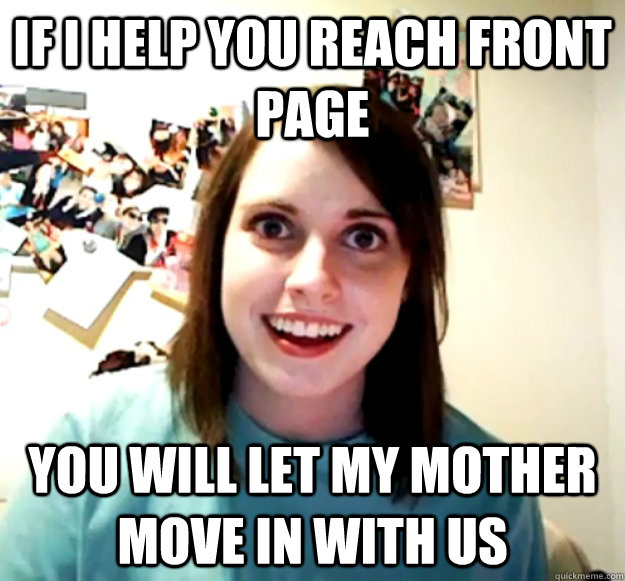 if i help you reach front page you will let my mother move in with us - if i help you reach front page you will let my mother move in with us  Misc