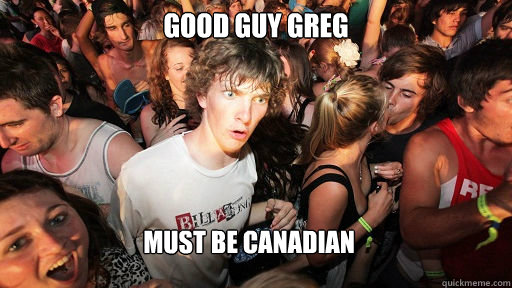 Good Guy greg Must be canadian - Good Guy greg Must be canadian  Sudden Clarity Clarence