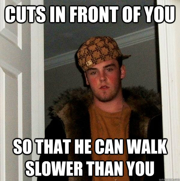 Cuts in front of you so that he can walk slower than you - Cuts in front of you so that he can walk slower than you  Scumbag Steve
