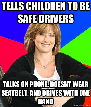 tells children to be safe drivers Talks on phone, doesnt wear seatbelt, and drives with one hand - tells children to be safe drivers Talks on phone, doesnt wear seatbelt, and drives with one hand  Sheltering Suburban Mom