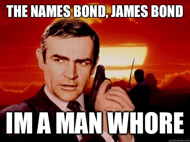 f762df736aef85b1227b1c21bd0cca46b8cd584f0d88cdce1147ce86b2fa46d1 the names bond, james bond im a man whore bond james bond,The Names Bond Meme