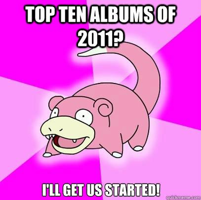 Top Ten Albums of 2011? I'll Get Us Started! - Top Ten Albums of 2011? I'll Get Us Started!  Slowpoke